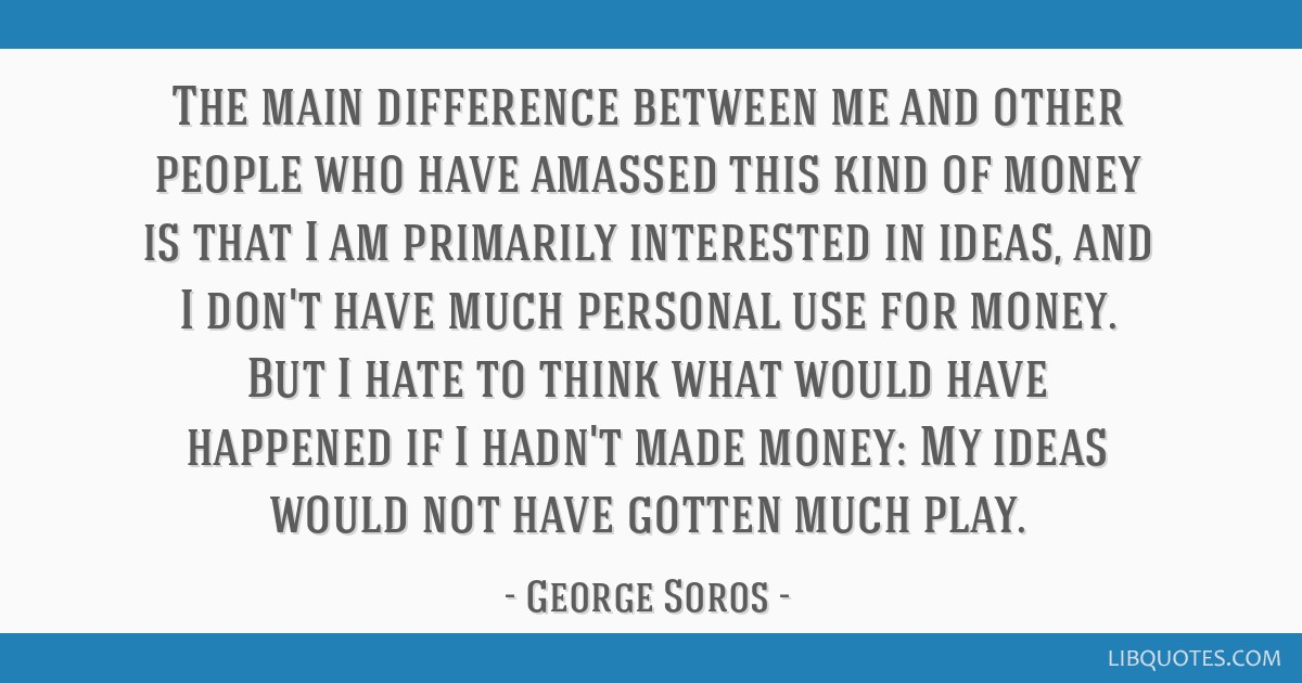 The main difference between me and other people who have amassed this kind of money is that I am primarily interested in ideas, and I don't have much ...