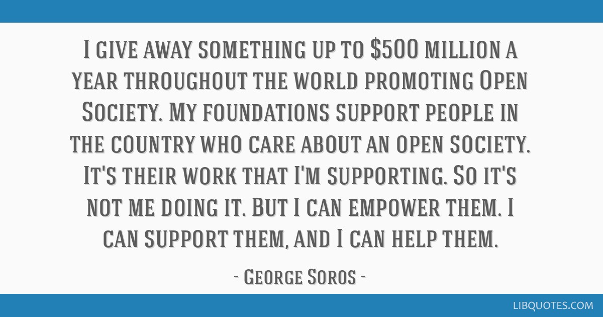 I give away something up to $500 million a year throughout the world promoting Open Society. My foundations support people in the country who care...