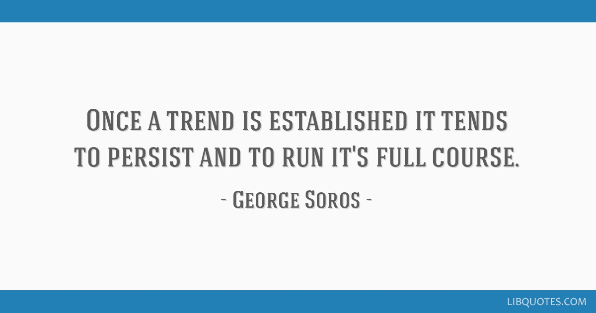 Once a trend is established it tends to persist and to run it's full course.