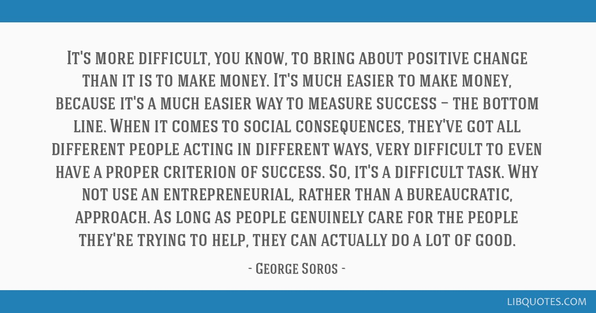 It's more difficult, you know, to bring about positive change than it is to make money. It's much easier to make money, because it's a much easier...