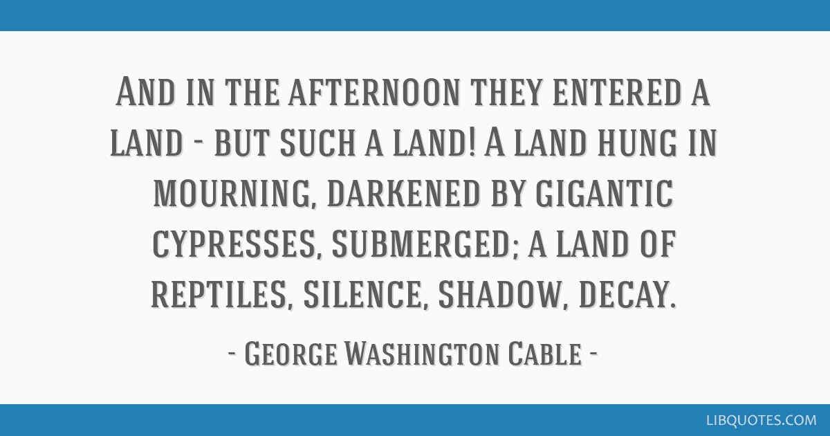 And in the afternoon they entered a land - but such a land! A land hung in mourning, darkened by gigantic cypresses, submerged; a land of reptiles,...