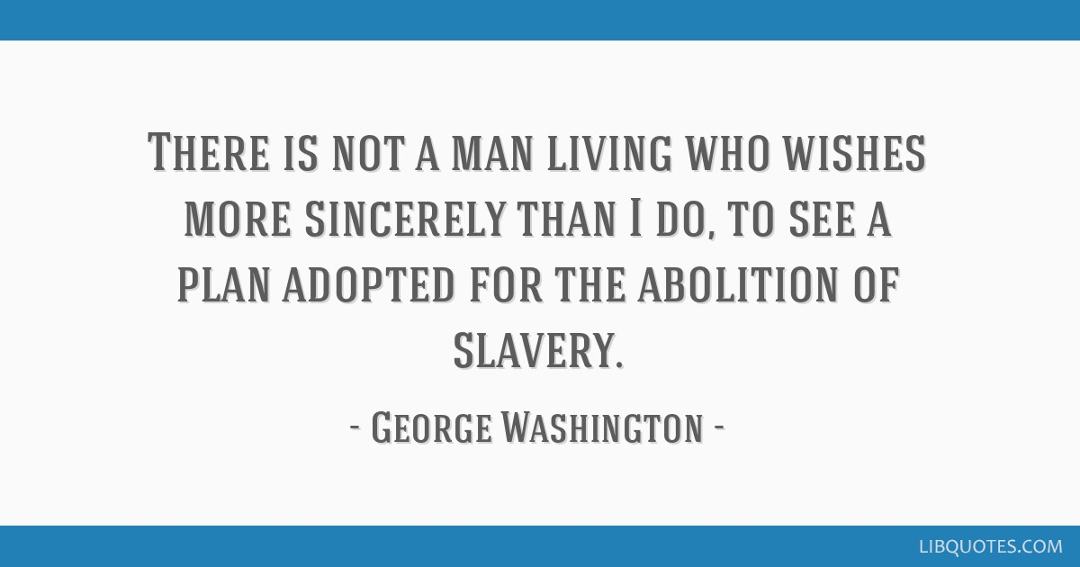 There is not a man living who wishes more sincerely than I do, to see a plan adopted for the abolition of slavery.