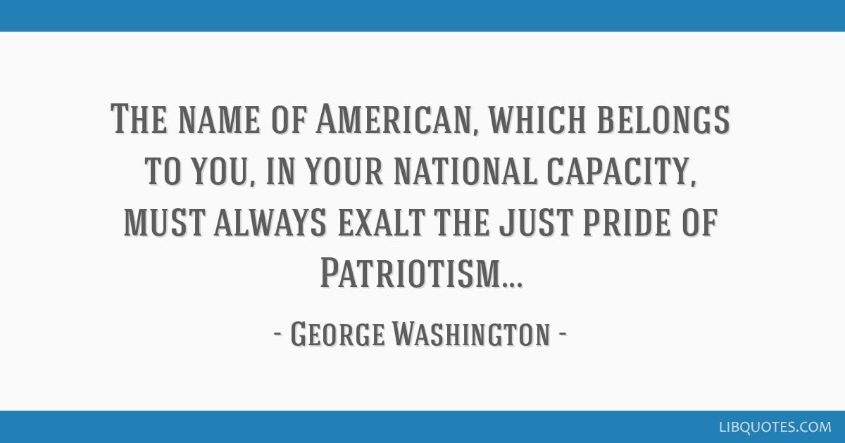 The name of American, which belongs to you, in your national capacity, must always exalt the just pride of Patriotism...