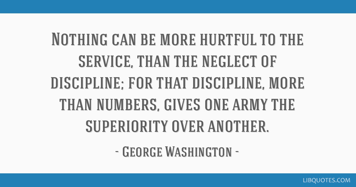 Nothing can be more hurtful to the service, than the neglect of discipline; for that discipline, more than numbers, gives one army the superiority...
