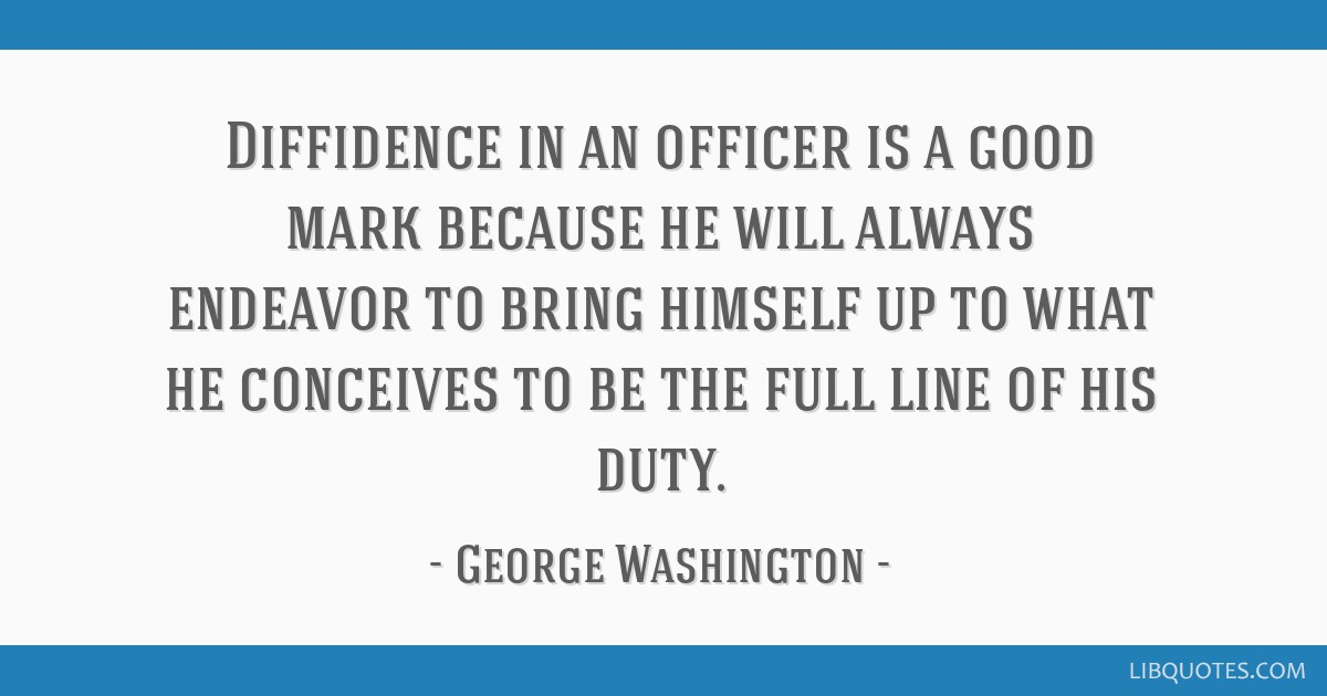 Diffidence in an officer is a good mark because he will always endeavor to bring himself up to what he conceives to be the full line of his duty.