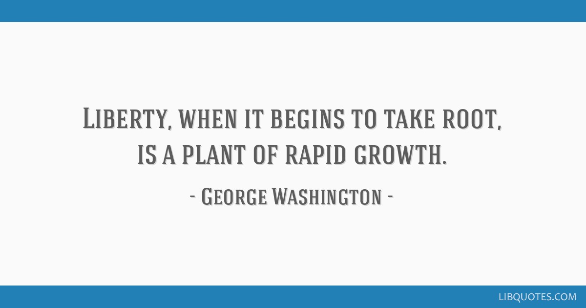 Liberty, when it begins to take root, is a plant of rapid growth.