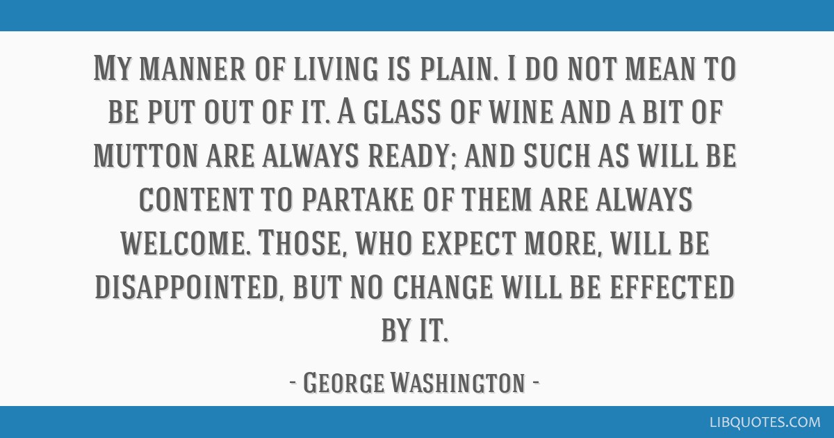 My manner of living is plain. I do not mean to be put out of it. A glass of wine and a bit of mutton are always ready; and such as will be content to ...