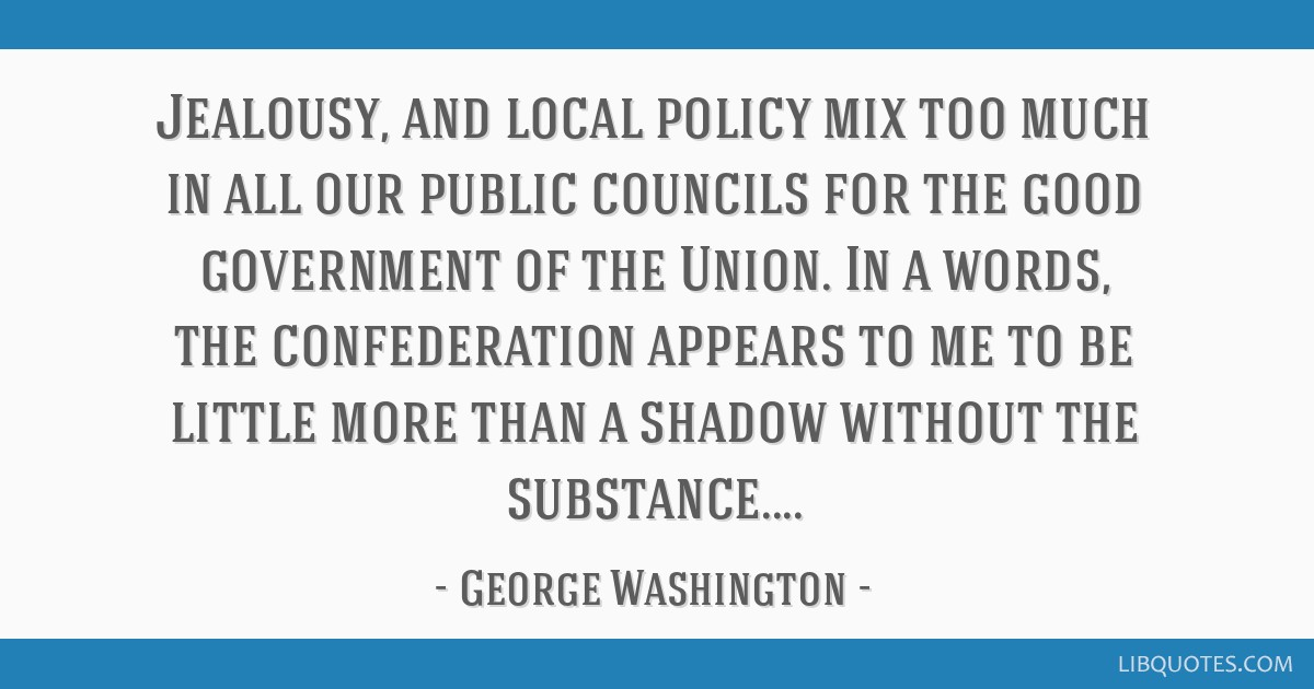 Jealousy, and local policy mix too much in all our public councils for the good government of the Union. In a words, the confederation appears to me...