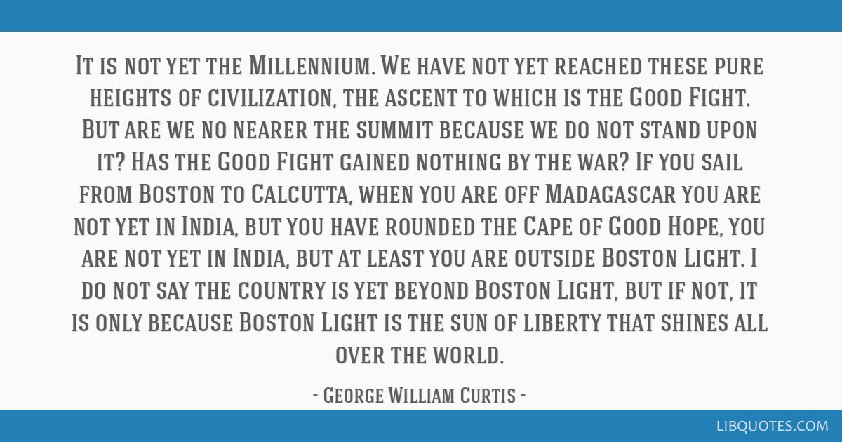It is not yet the Millennium. We have not yet reached these pure heights of civilization, the ascent to which is the Good Fight. But are we no nearer ...