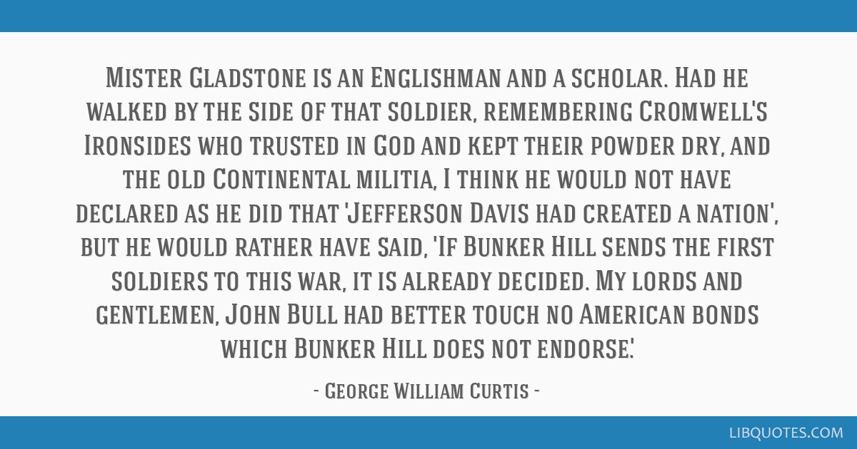 Mister Gladstone is an Englishman and a scholar. Had he walked by the side of that soldier, remembering Cromwell's Ironsides who trusted in God and...