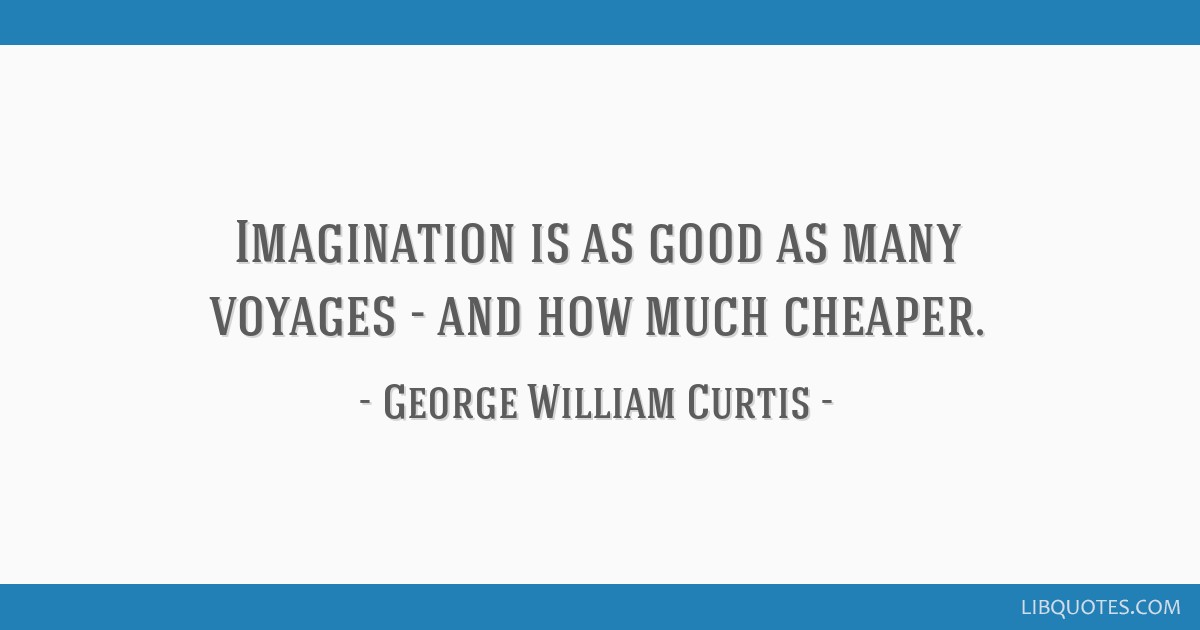 Imagination is as good as many voyages - and how much cheaper.