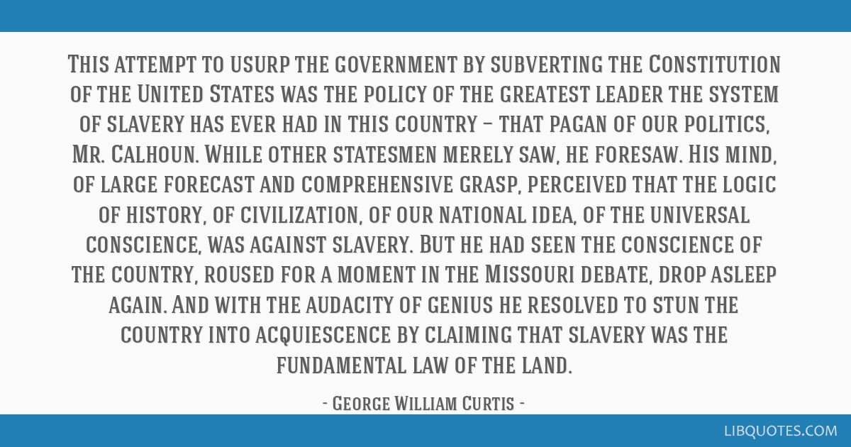 This attempt to usurp the government by subverting the Constitution of the United States was the policy of the greatest leader the system of slavery...