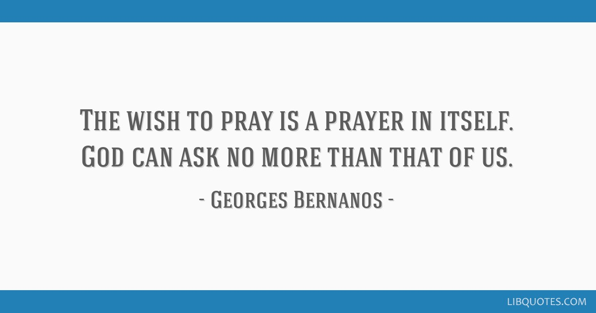 The wish to pray is a prayer in itself. God can ask no more than that of us.