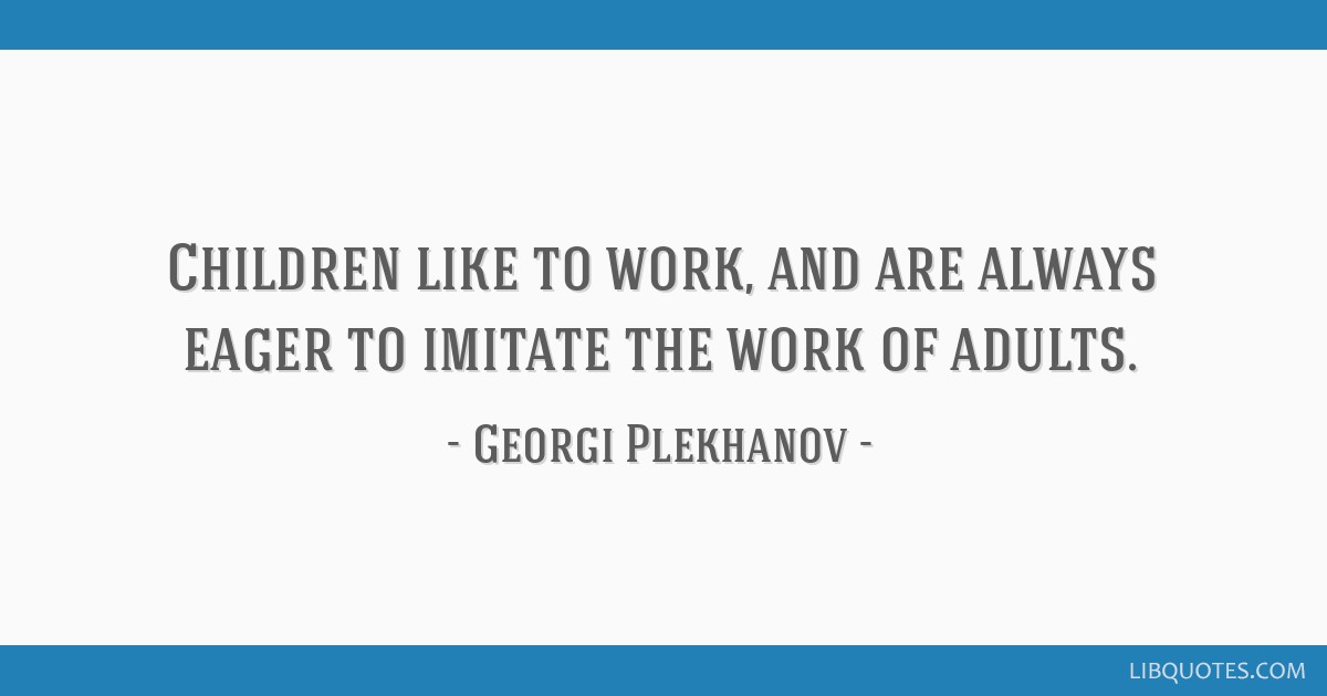 Children like to work, and are always eager to imitate the work of adults.