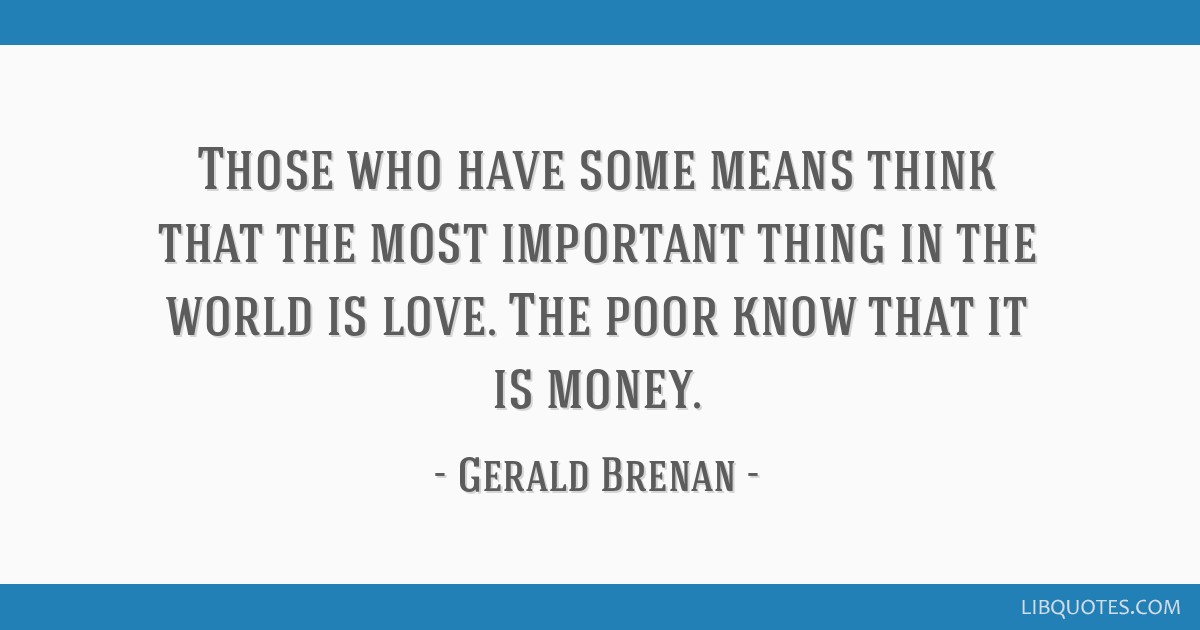Those who have some means think that the most important thing in the world is love. The poor know that it is money.