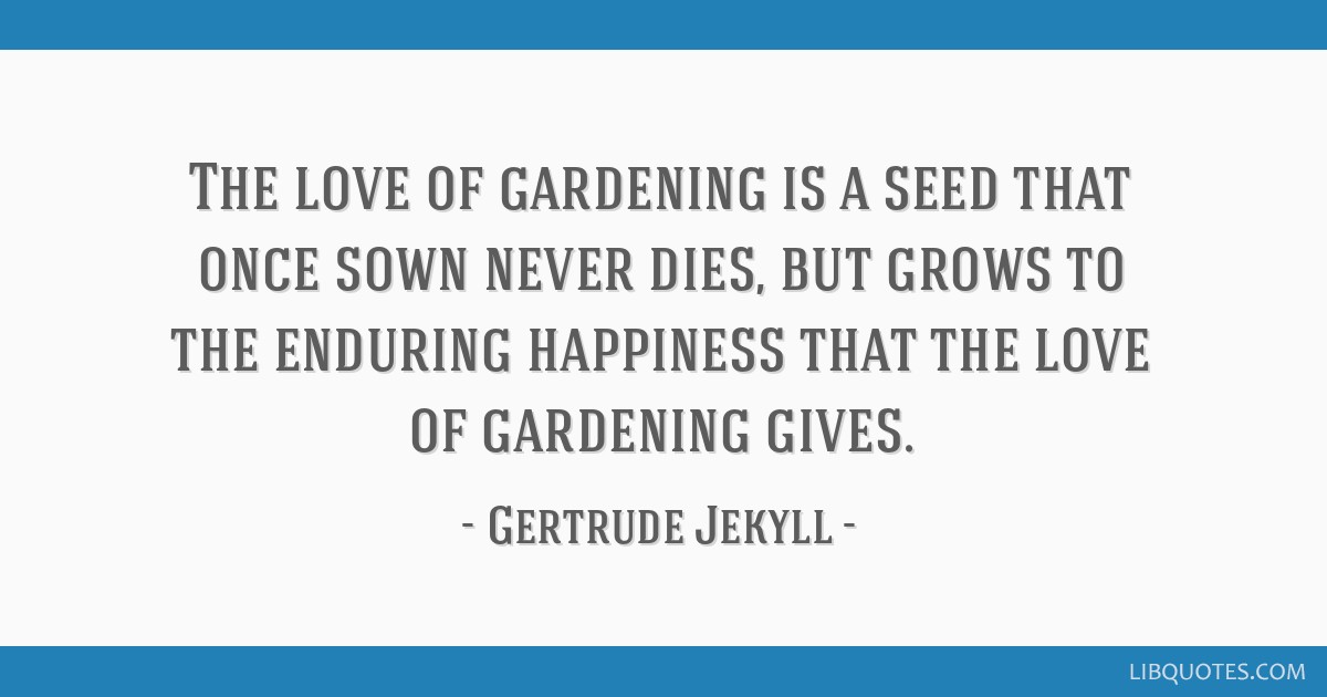 The love of gardening is a seed that once sown never dies, but grows to the enduring happiness that the love of gardening gives.