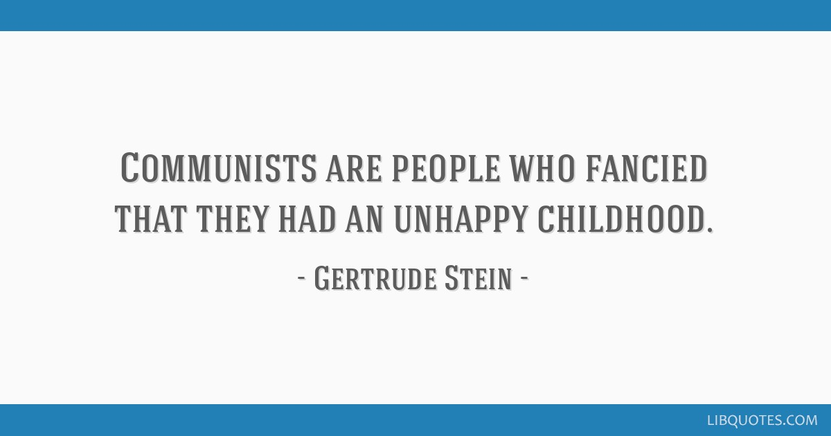 communists are people who fancied that they had an unhappy childhood