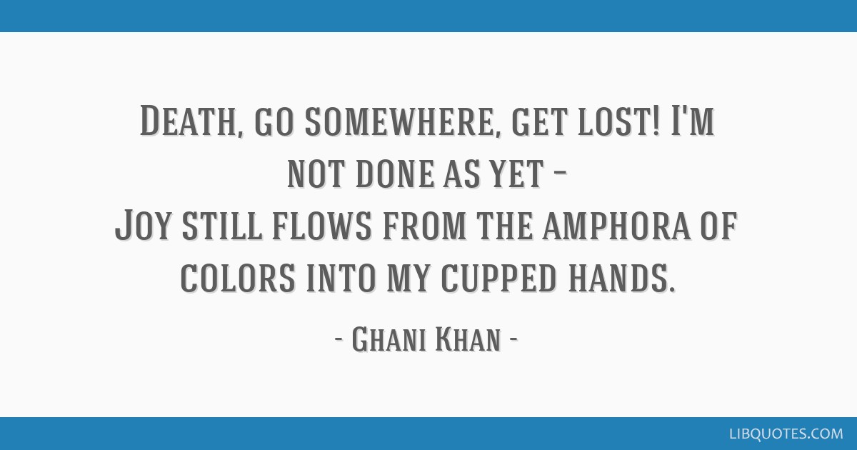 Death, go somewhere, get lost! I'm not done as yet – Joy still flows from the amphora of colors into my cupped hands.