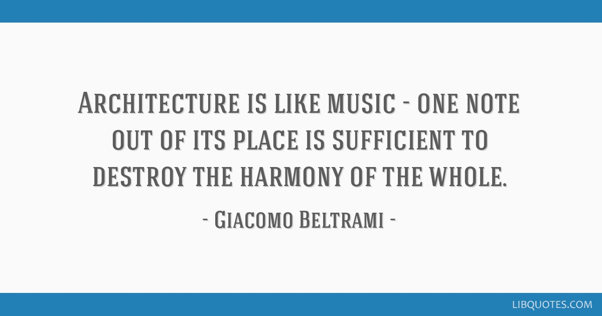 Architecture is like music - one note out of its place is sufficient to destroy the harmony of the whole.