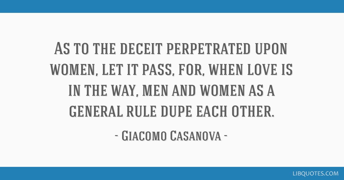 As to the deceit perpetrated upon women, let it pass, for, when love is in the way, men and women as a general rule dupe each other.