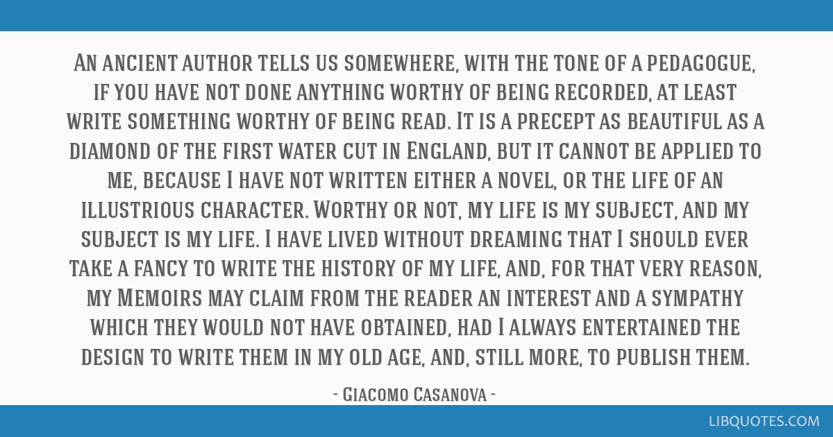 An ancient author tells us somewhere, with the tone of a pedagogue, if you have not done anything worthy of being recorded, at least write something...