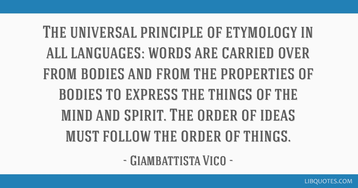 The universal principle of etymology in all languages: words are carried over from bodies and from the properties of bodies to express the things of...