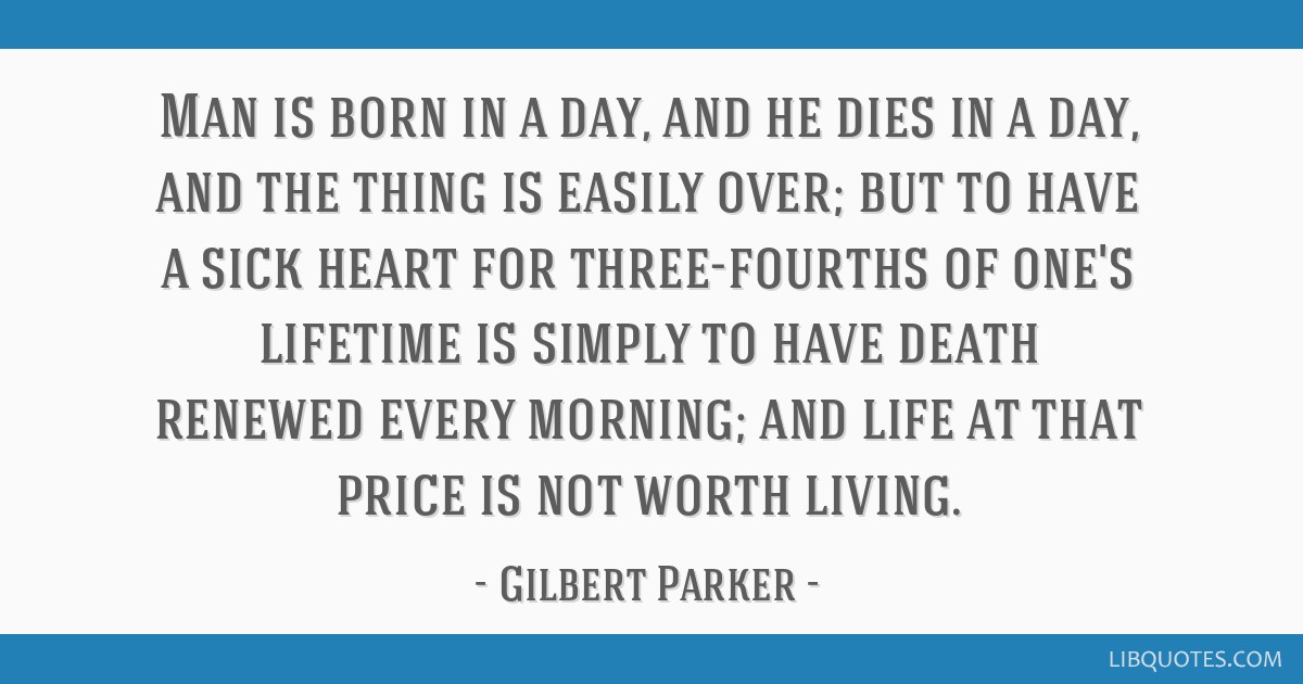 Man is born in a day, and he dies in a day, and the thing is easily over; but to have a sick heart for three-fourths of one's lifetime is simply to...
