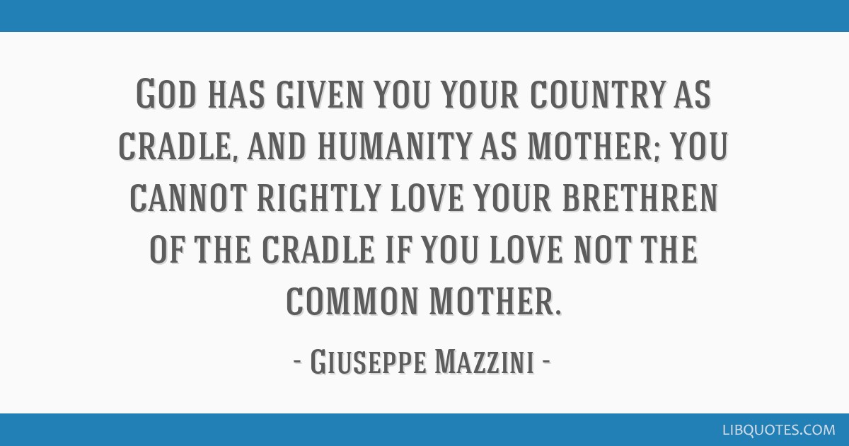 God has given you your country as cradle, and humanity as mother; you cannot rightly love your brethren of the cradle if you love not the common...