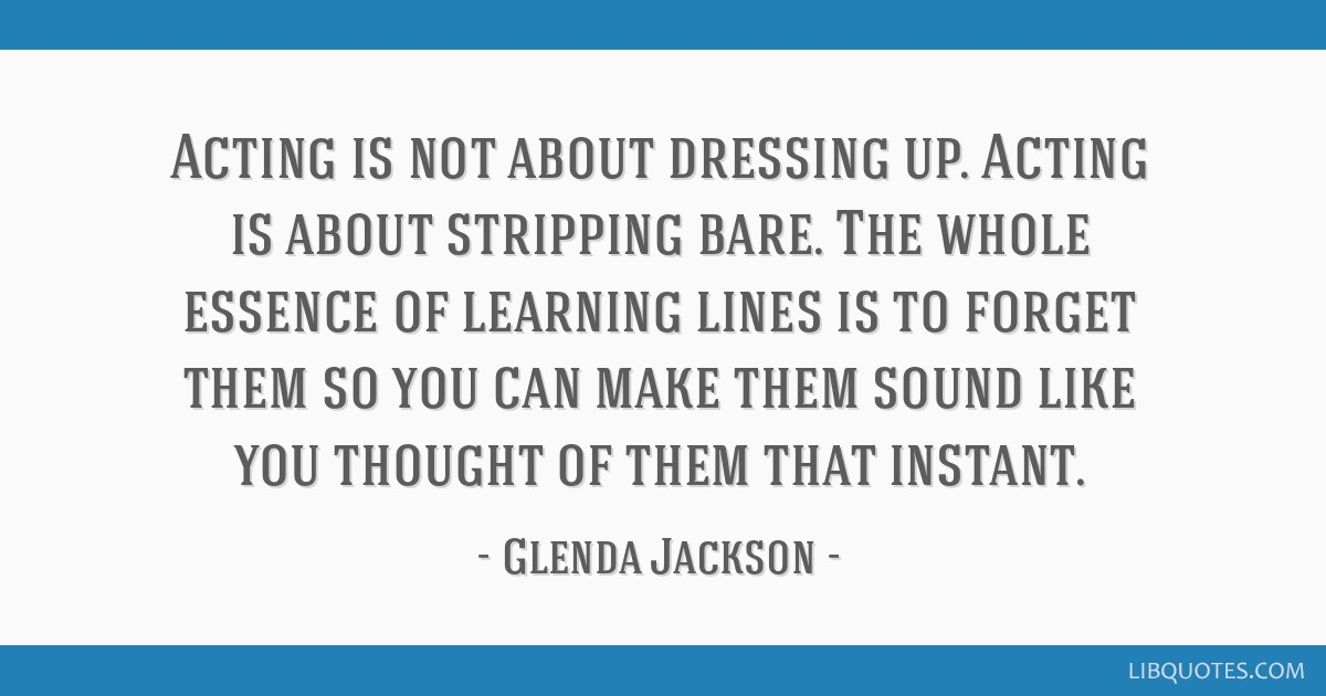 Acting is not about dressing up. Acting is about stripping bare. The whole essence of learning lines is to forget them so you can make them sound...