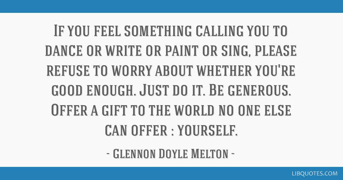 Glennon Doyle Melton Quotes | If You Feel Something Calling You To Dance Or Write Or Paint Or Sing