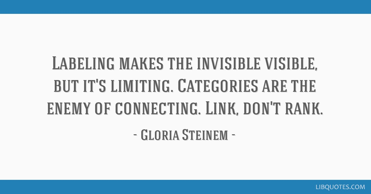 Labeling makes the invisible visible, but it's limiting. Categories are the enemy of connecting. Link, don't rank.