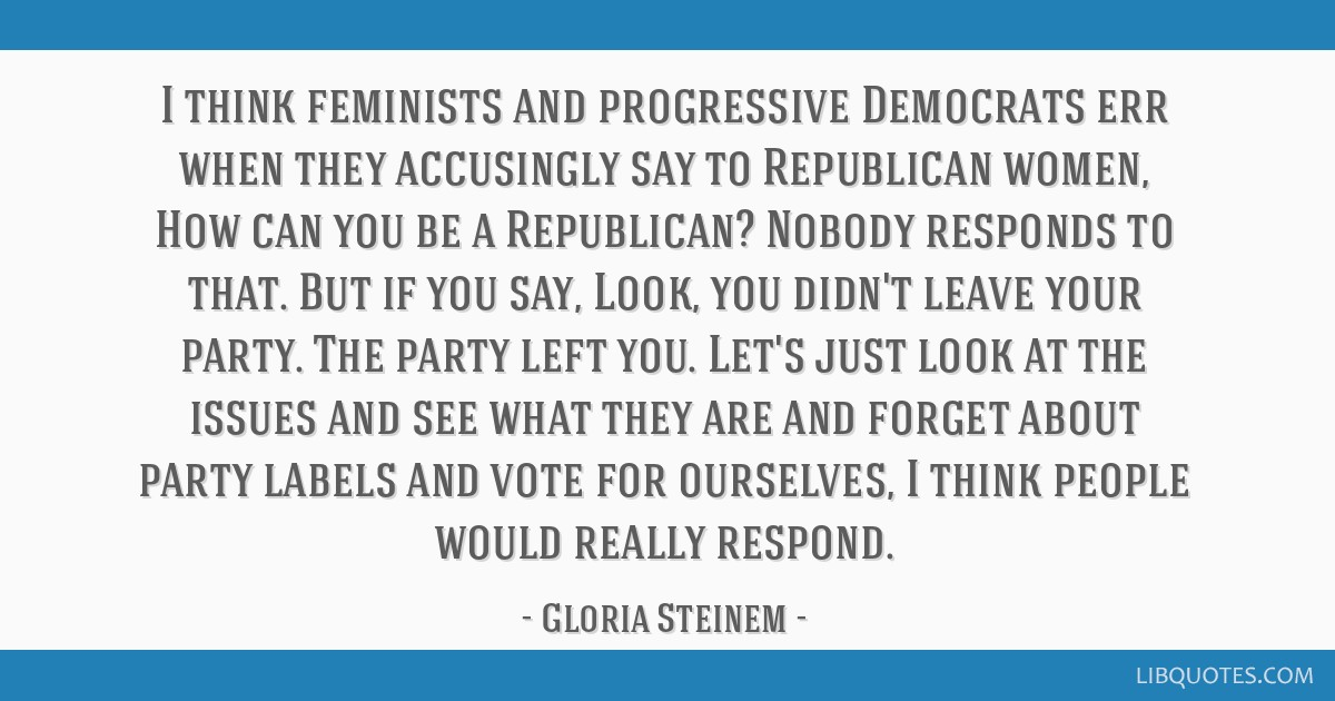 I think feminists and progressive Democrats err when they accusingly say to Republican women, How can you be a Republican? Nobody responds to that....