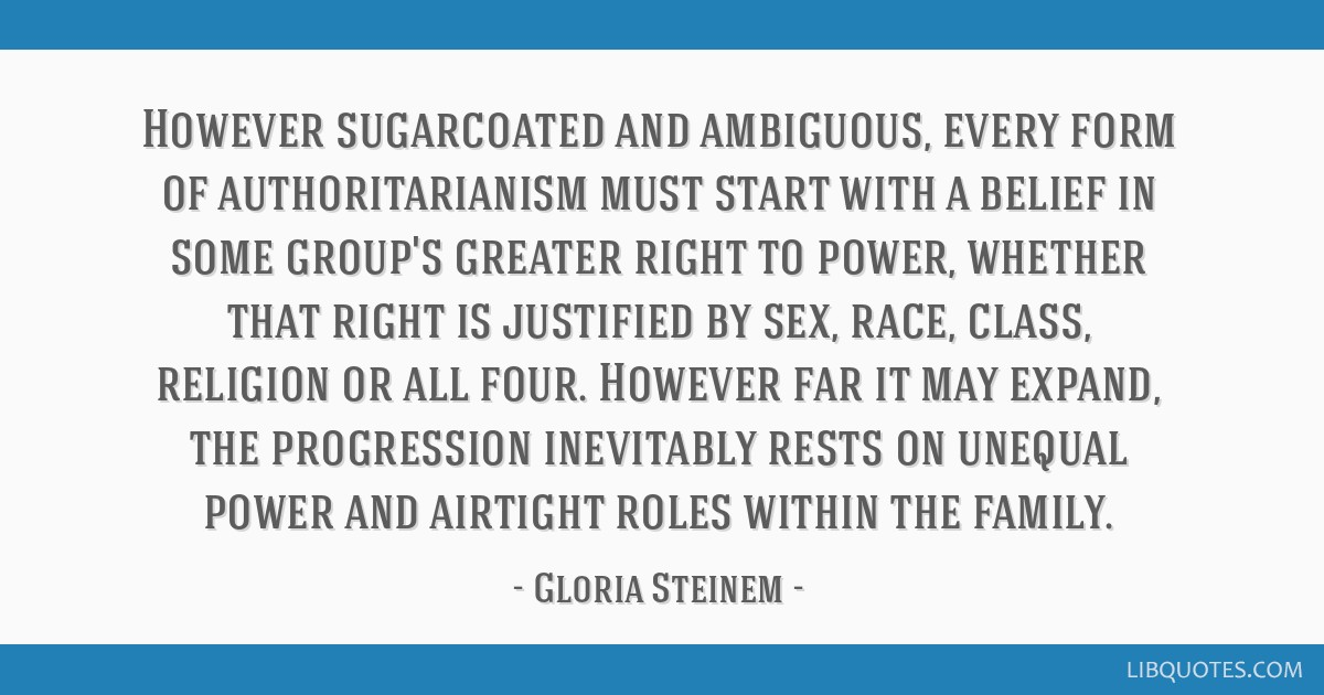 However sugarcoated and ambiguous, every form of authoritarianism must start with a belief in some group's greater right to power, whether that right ...
