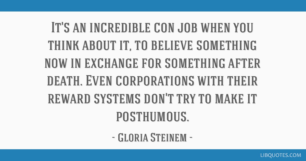 It's an incredible con job when you think about it, to believe something now in exchange for something after death. Even corporations with their...