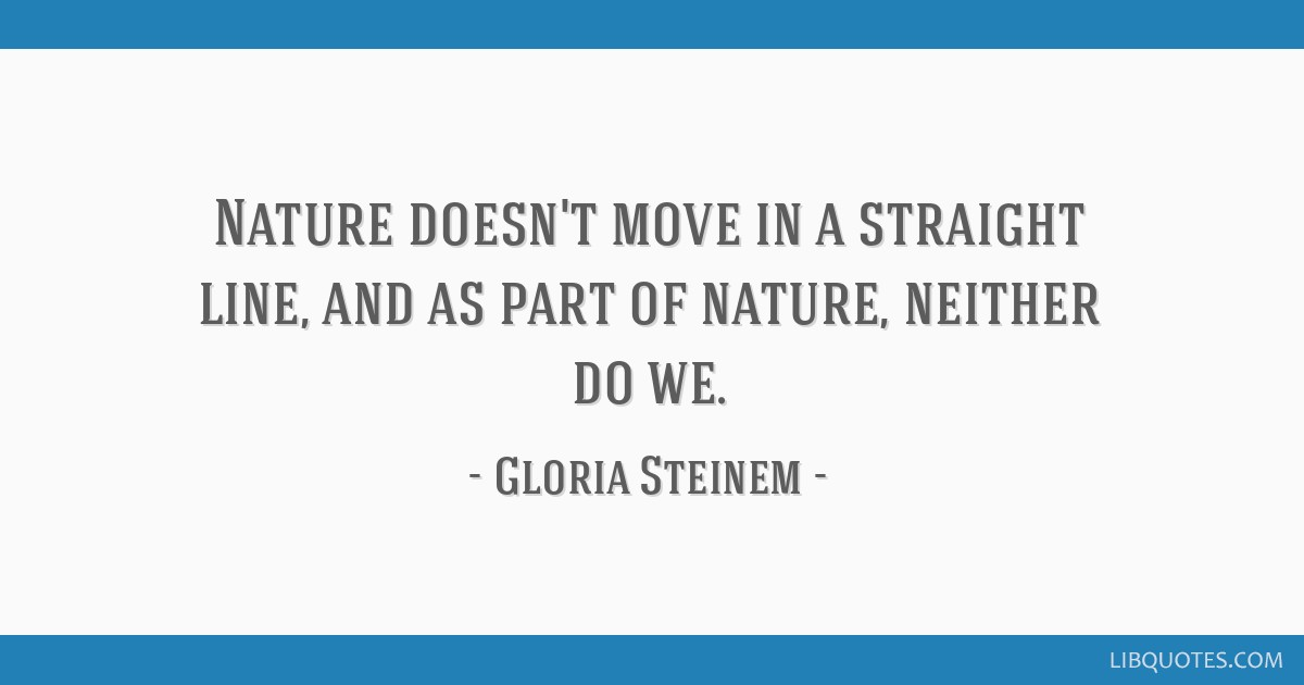 Nature doesn't move in a straight line, and as part of nature, neither do we.