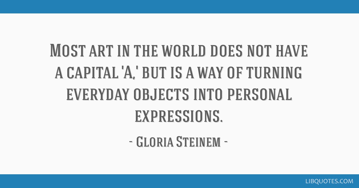 Most art in the world does not have a capital 'A,' but is a way of turning everyday objects into personal expressions.