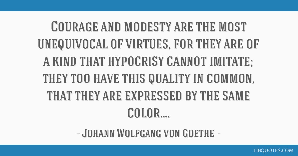Courage and modesty are the most unequivocal of virtues, for they are of a kind that hypocrisy cannot imitate; they too have this quality in common,...