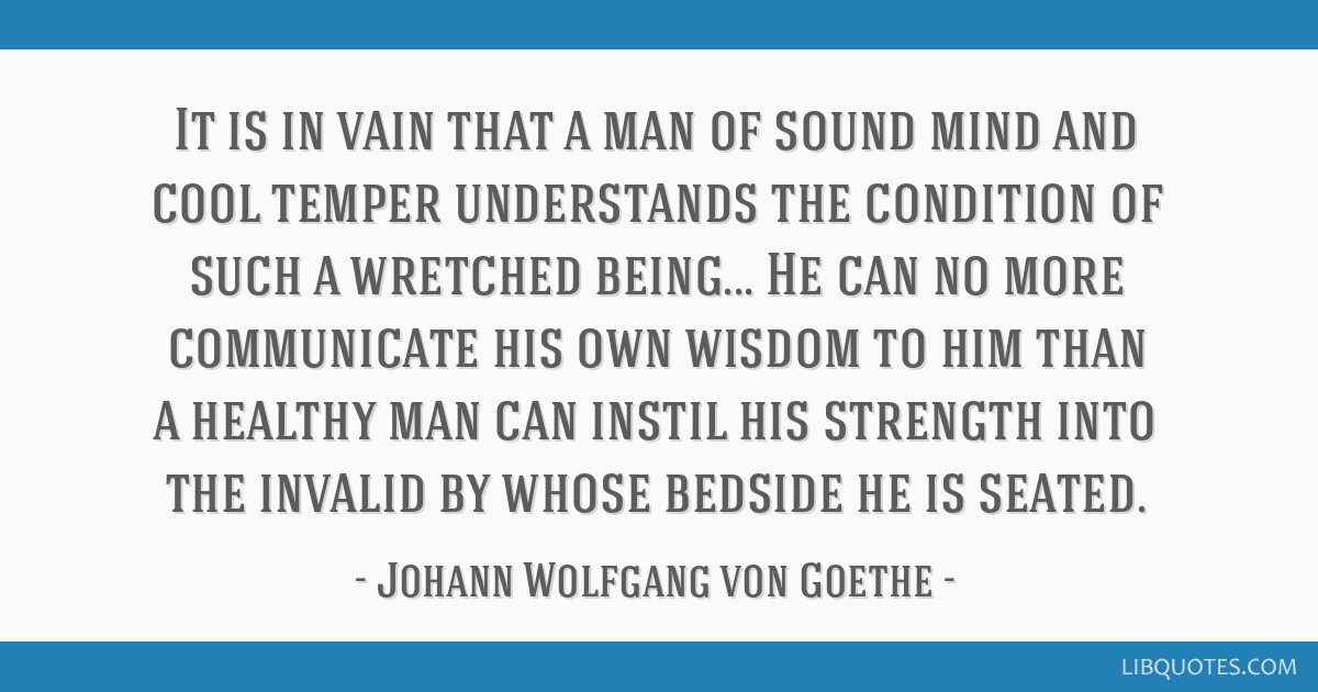 It is in vain that a man of sound mind and cool temper understands the condition of such a wretched being... He can no more communicate his own...