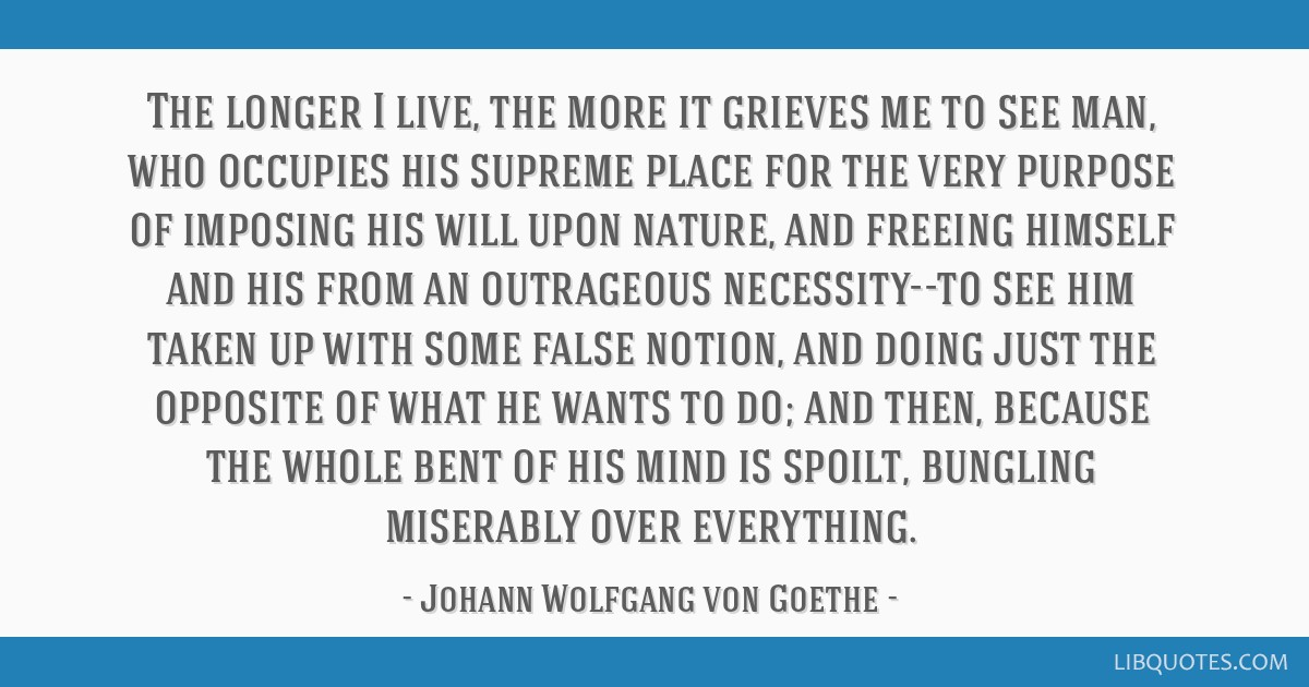 The longer I live, the more it grieves me to see man, who occupies his supreme place for the very purpose of imposing his will upon nature, and...