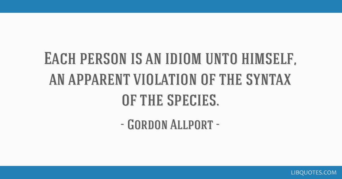 Each person is an idiom unto himself, an apparent violation of the syntax of the species.
