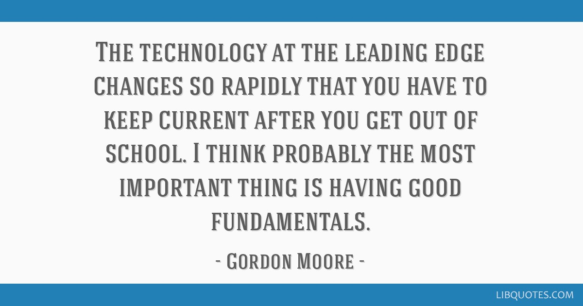 The technology at the leading edge changes so rapidly that you have to keep current after you get out of school. I think probably the most important...