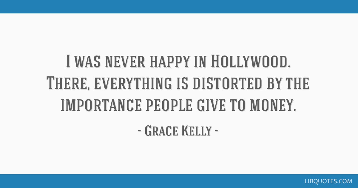 I was never happy in Hollywood. There, everything is distorted by the importance people give to money.