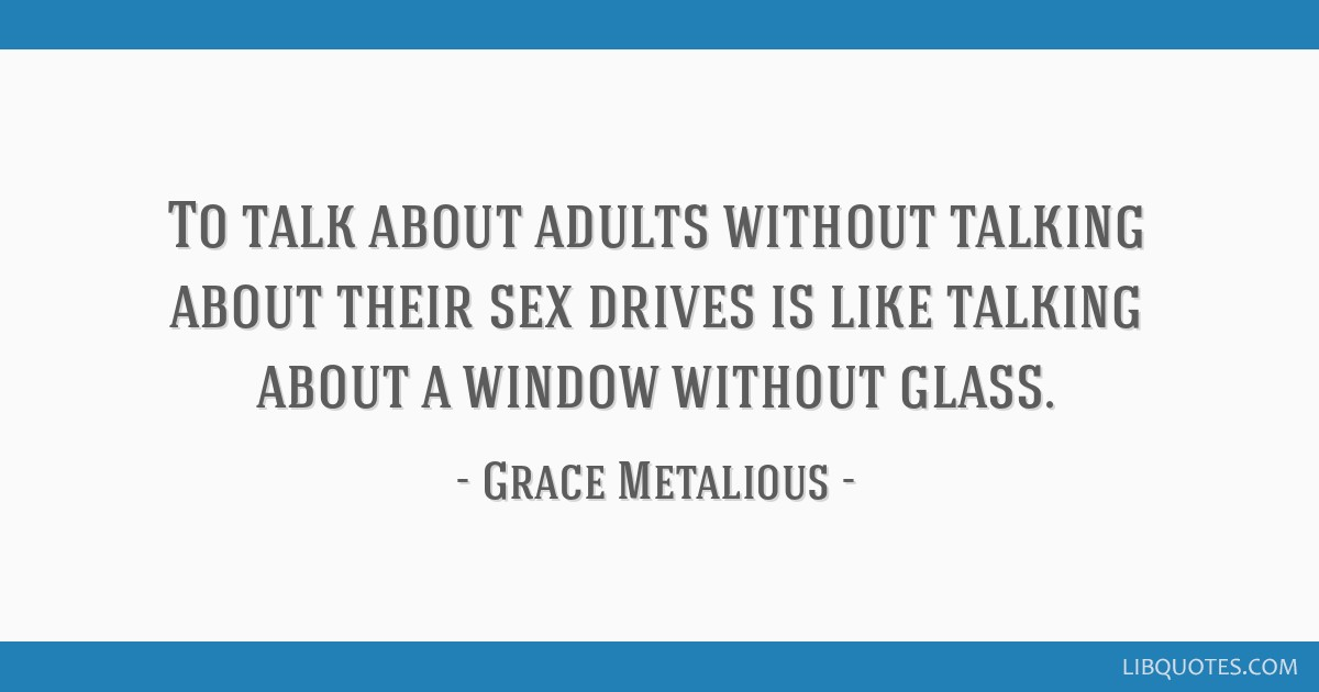 To talk about adults without talking about their sex drives is like talking about a window without glass.