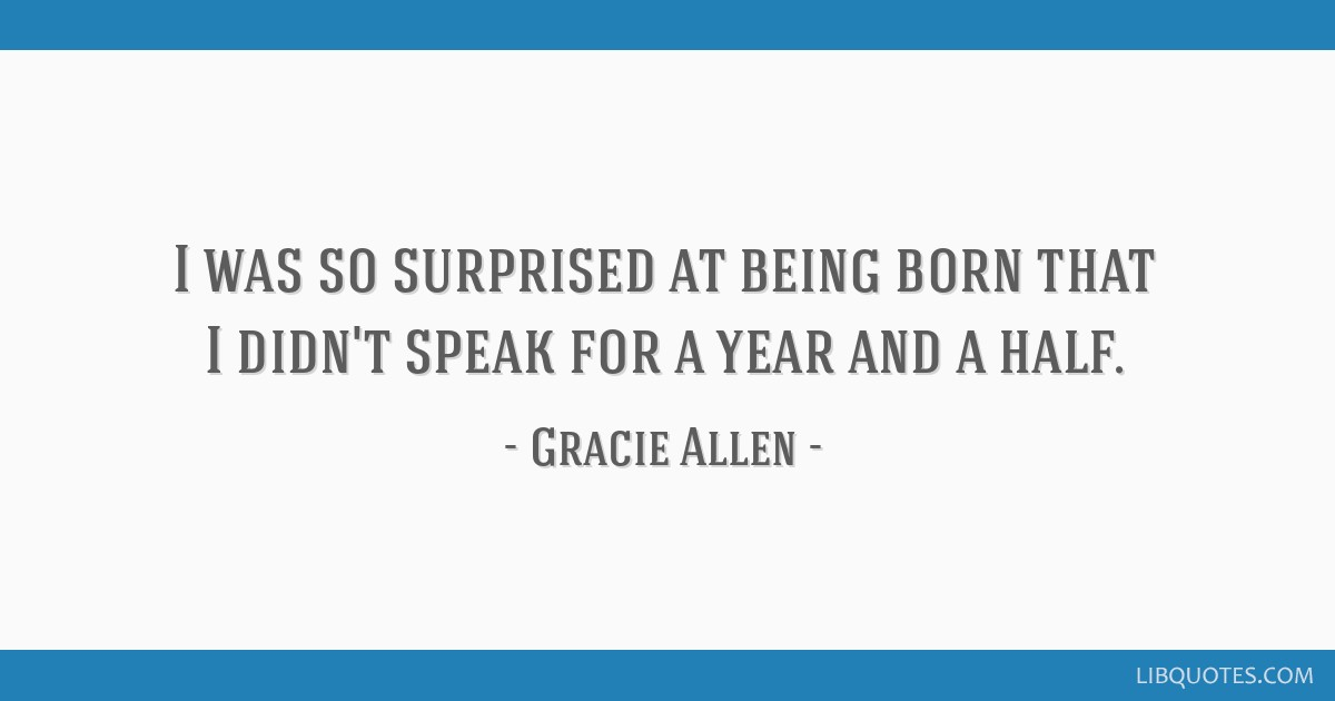 I was so surprised at being born that I didn't speak for a year and a half.