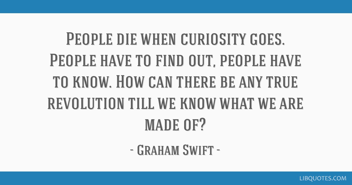 People die when curiosity goes. People have to find out, people have to know. How can there be any true revolution till we know what we are made of?