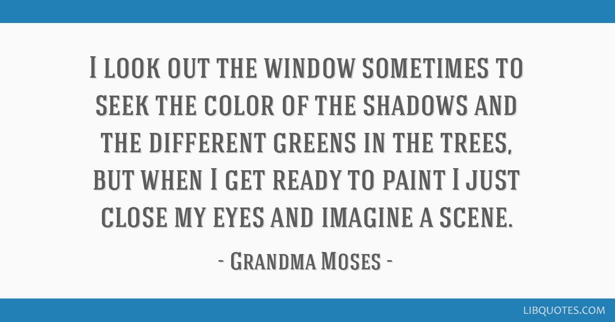 I look out the window sometimes to seek the color of the shadows and the different greens in the trees, but when I get ready to paint I just close my ...