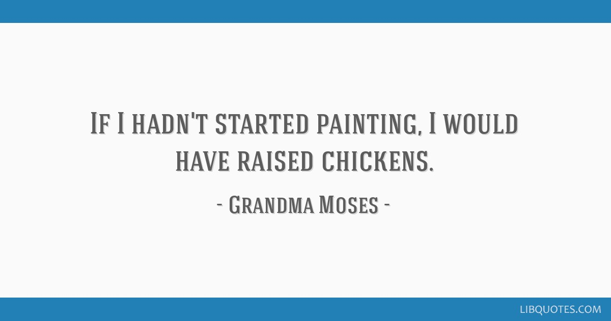 If I hadn't started painting, I would have raised chickens.