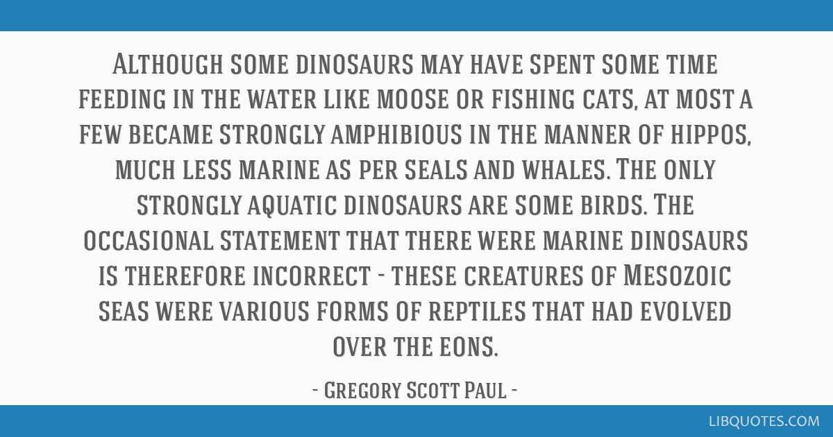 Although some dinosaurs may have spent some time feeding in the water like moose or fishing cats, at most a few became strongly amphibious in the...
