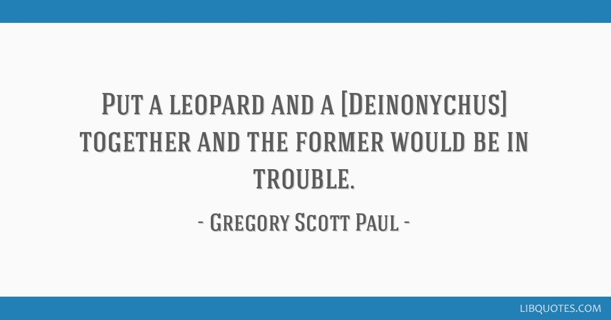Put a leopard and a [Deinonychus] together and the former would be in trouble.