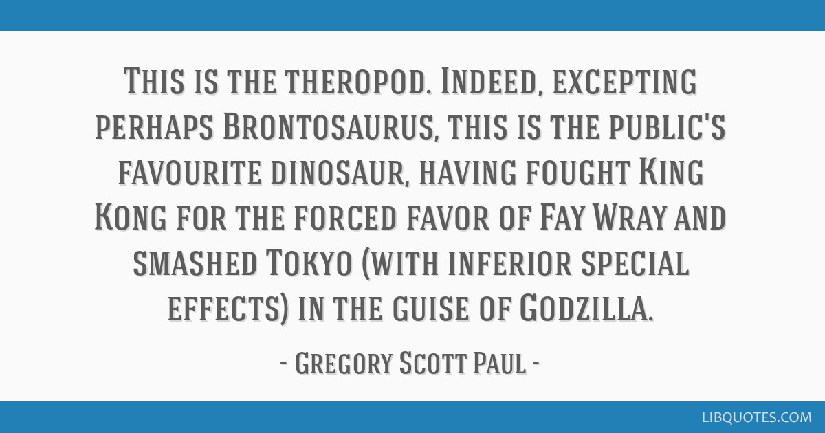 This is the theropod. Indeed, excepting perhaps Brontosaurus, this is the public's favourite dinosaur, having fought King Kong for the forced favor...